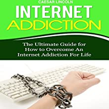 Internet Addiction: The Ultimate Guide for How to Overcome an Internet Addiction for Life (       UNABRIDGED) by Caesar Lincoln Narrated by Kelly Rhodes