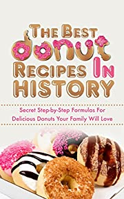 The Best Donut Recipes In History: Secret Step-by-Step Formulas For Delicious Donuts Your Family Will Love