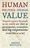 Human Politics: Human Value: Towards a Society for People as We Really are (and Not as Governments, Economists and Big Corporations Would Like Us to be)