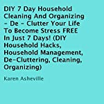 DIY 7 Day Household Cleaning And Organizing: De-Clutter Your Life to Become Stress FREE in Just 7 Days! | Karen Asheville