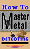 How To Master Metal Detecting