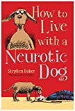 Stephen Baker How to Live With a Neurotic Dog