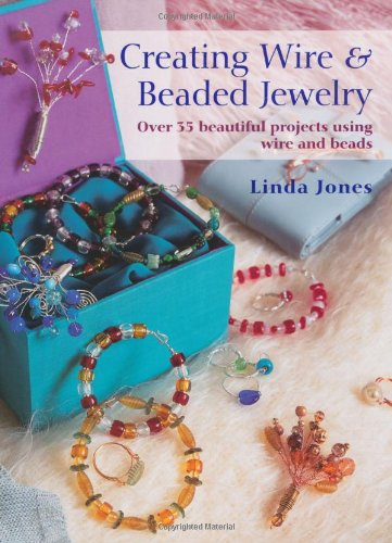 Creating Wire & Beaded Jewelry Over 35 Beautiful Projects Using Wire and Beads