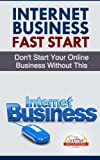 Internet Business Fast Start - Dont Start Your Online Business Without This