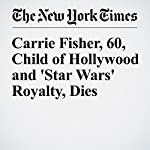 Carrie Fisher, 60, Child of Hollywood and 'Star Wars' Royalty, Dies | Dave Itzkoff