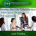 Fearless Female Entrepreneur, Train Your Brain for Success with Self-Hypnosis, Meditation and Affirmations   Joel Thielke