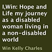 I,Win: Hope and Life: My Journey as a Disabled Woman Living in a Non-Disabled World | [Win Kelly Charles]