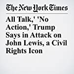 All Talk,' 'No Action,' Trump Says in Attack on John Lewis, a Civil Rights Icon | Mark Landler