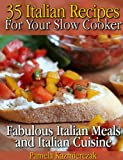 35 Italian Recipes For Your Slow Cooker - Fabulous Italian Meals and Italian Cuisine (The Slow Cooker Meals And Crock Pot Recipes Collection Book 1)
