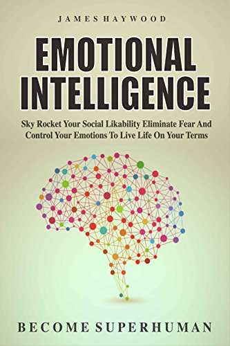 Emotional Intelligence: Sky Rocket Your Social Likability, Eliminate Fear And Control Your Emotions To Live Life On Your Terms