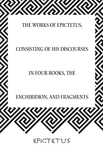 The Works of Epictetus, Consisting of His Discourses in Four Books, The Enchiridion, and Fragments PDF