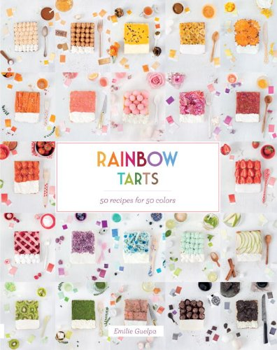 Rainbow Tarts: 50 Recipes for 50 Colors by Emilie Guelpa
