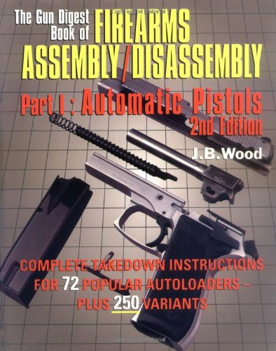 The Gun Digest Book of Firearms Assembly/Disassembly Part I - Automatic Pistols (Gun Digest Book of Firearms Assembly/Disassembly: Part 1 Automatic Pistols) (Pt. 1)
