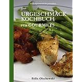 """Das Urgeschmack-Kochbuch f�r Gourmetsvon """"Felix Olschewski"""""""