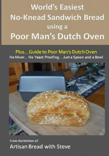 World's Easiest No-Knead Sandwich Bread using a Poor Man's Dutch Oven (Plus... Guide to Poor Man's Dutch Ovens): From the kitchen of Artisan Bread with Steve by Steve Gamelin