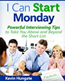 I Can Start Monday: Powerful Interviewing Tips to Take You Above and Beyond the Short List.