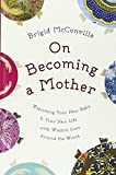 On Becoming a Mother: Welcoming Your New Baby and Your New Life with Wisdom from Around the World (English and German Edition)