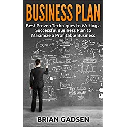 Business Plan: Best Proven Techniques to Writing a Successful Business Plan to Maximize a Profitable Business (Business Plan, profitable business, starting ... entrepreneurship, business Book 3)