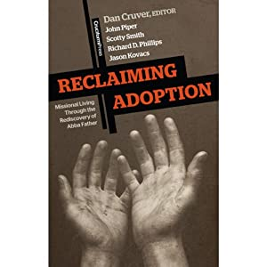 Reclaiming Adoption: Missional Living Through the Rediscovery of Abba Father | [Dan Cruver (editor), John Piper, Scotty Smith, Richard D Phillips, Dan Cruver]