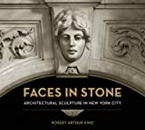Robert Arthur King Faces in Stone: Architectural Sculpture in New York City