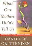 What Our Mothers Didn't Tell Us: Why Happiness Eludes the Modern Woman (0684832194) by Danielle Crittenden