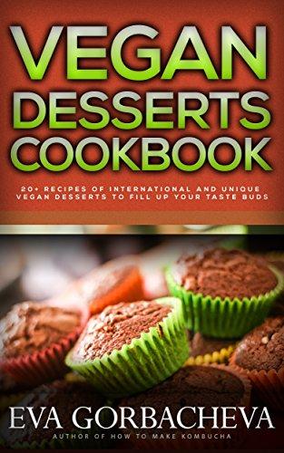 Vegan Desserts Cookbook: 20+ Recipes of International and Unique Vegan Desserts To Fill Up Your Taste Buds by Eva Gorbacheva
