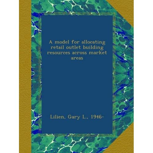 A model for allocating retail outlet building resources across market areas Gary L. Lilien