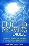Lucid Dreaming Bible: Learn to Master the Art and Science of Lucid Dreaming