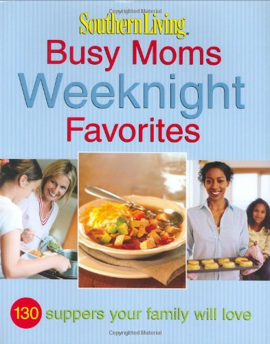Southern Living: Busy Moms Weeknight Favorites: 130 Suppers Your Family Will Love (Southern Living (Hardcover Oxmoor))
