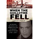 When the Guillotine Fell: The Bloody Beginning and Horrifying End to France's River of Blood, 1791--1977by Jeremy Mercer