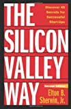 Elton B. Sherwin Jr. The Silicon Valley Way, Second Edition: Discover 45 Secrets for Successful Start-Ups
