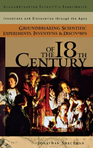 Groundbreaking Scientific Experiments, Inventions, And Discoveries Of The 18Th Century (Groundbreaking Scientific Experiments, Inventions And Discoveries Through The Ages)