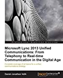 Microsoft Lync 2013 Unified Communications: From Telephony to Real Time Communication in the Digital Age