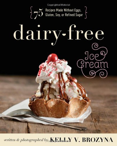 Download Dairy-Free Ice Cream: 75 Recipes Made Without Eggs, Gluten, Soy, or Refined Sugar