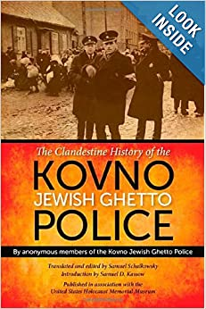 The Clandestine History of the Kovno Jewish Ghetto Police by Anonymous members of the Kovno Jewish Ghetto Police, Samuel Schalkowsky and Samuel D. Kassow
