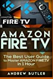 Amazon Fire TV: The Best User Guide to Master Amazon Fire TV in 1 Hour (expert, Amazon Prime, tips and tricks, web services, home tv, digital media,amazon echo) (user guides, internet) (Volume 1)