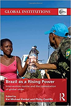 Brazil As A Rising Power: Intervention Norms And The Contestation Of Global Order (Global Institutions)