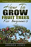 How To Grow Fruit Trees For Beginners: A Fantastic Guide For Growing Fruit