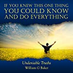 If You Knew This One Thing You Could Know and Do Everything: Undeniable Truths | William G Baker