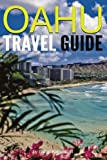 Oahu Travel Guide: Experience Only the Best Places to Stay, Eat, Drink, Hike, Bike, Beach, Surf, Snorkel, and Discover in Oahu Hawaii (Things to Do in Oahu)