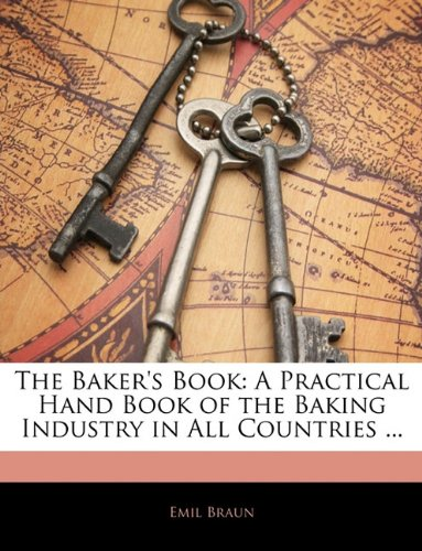 The Baker's Book: A Practical Hand Book of the Baking Industry in All Countries ...