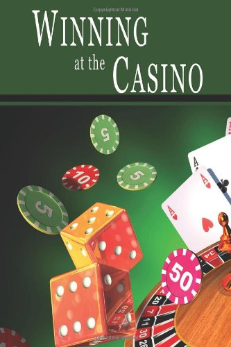 Winning at the Casino: Gambling Strategies to Consistently Win at Las Vegas Casino Games or How to Win at Playing Roulette, Slots, Blackjack, Craps & Baccarat-Win at Playing Online Casino Games, too!
