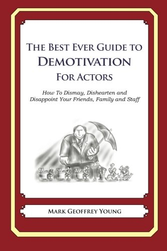 The Best Ever Guide to Demotivation for Actors: How To Dismay, Dishearten and Disappoint Your Friends, Family and Staff PDF