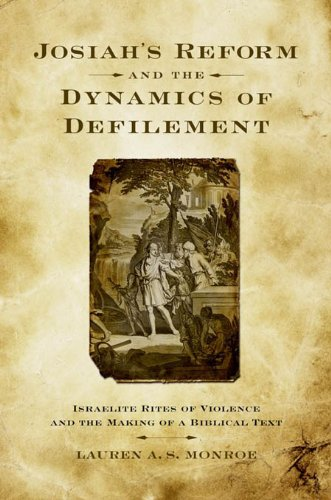 Lauren A. S. Monroe - Josiah's Reform and the Dynamics of Defilement : Israelite Rites of Violence and the Making of a Biblical Text
