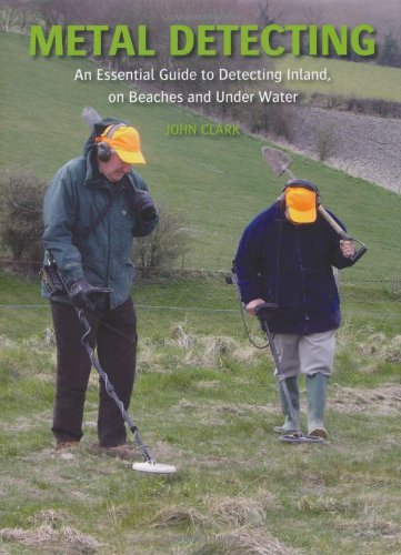 Metal Detecting: An Essential Guide To Detecting Inland, On Beaches And Under Water