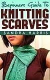 Beginners Guide To Knitting Scarves (Knitting For Beginners)