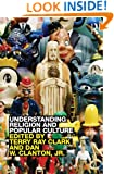 Understanding Religion and Popular Culture: Theories, Themes, Products and Practices