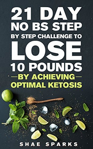 Ketosis: Keto: Ketogenic Diet: 21 Day NO BS Step by Step Challenge to Lose 10 Pounds: Achieve Optimal Ketosis (Keto, Keto Diet, Keto Diet Recipes, Keto Diet Cookbook) by Shae Sparks