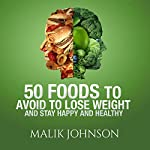 50 Foods to Avoid to Lose Weight and Stay Happy and Healthy | Malik Johnson