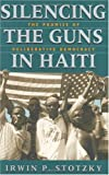 img - for Silencing the Guns in Haiti: The Promise of Deliberative Democracy [Hardcover] [1997] 1 Ed. Irwin P. Stotzky book / textbook / text book